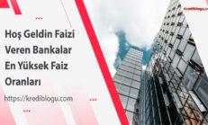 Hoş Geldin Faizi Veren Bankalar – En Yüksek Faiz Oranları